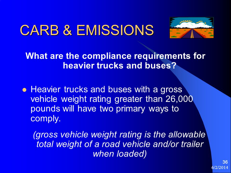 6/2/2014 36 CARB & EMISSIONS What are the compliance requirements for heavier trucks and buses? Heavier trucks and buses with a gross vehicle weight r