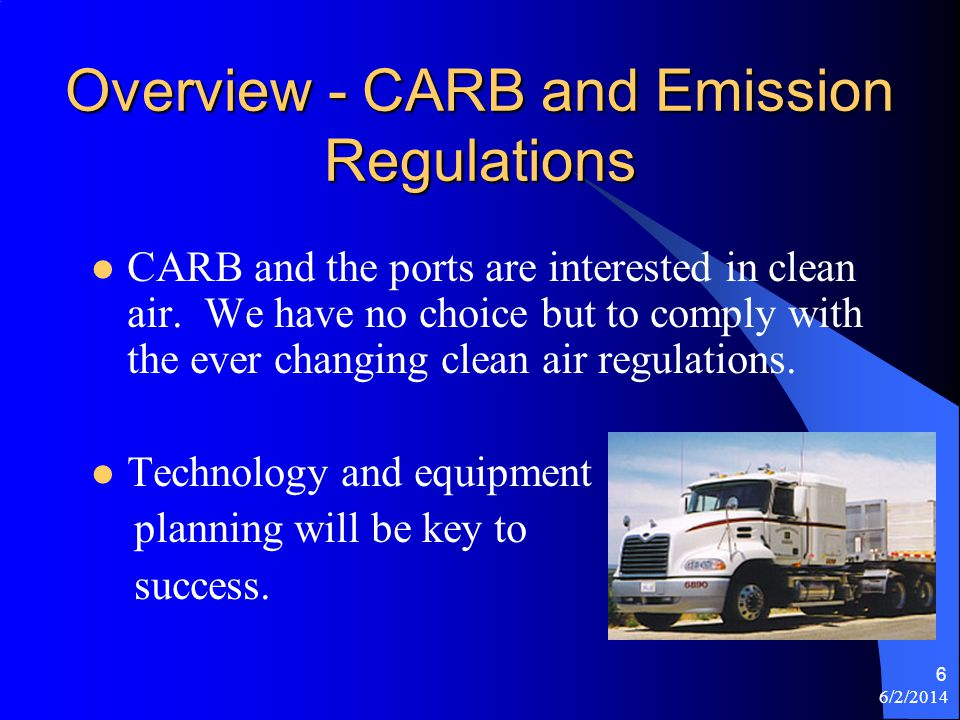 6/2/2014 6 Overview - CARB and Emission Regulations CARB and the ports are interested in clean air. We have no choice but to comply with the ever chan