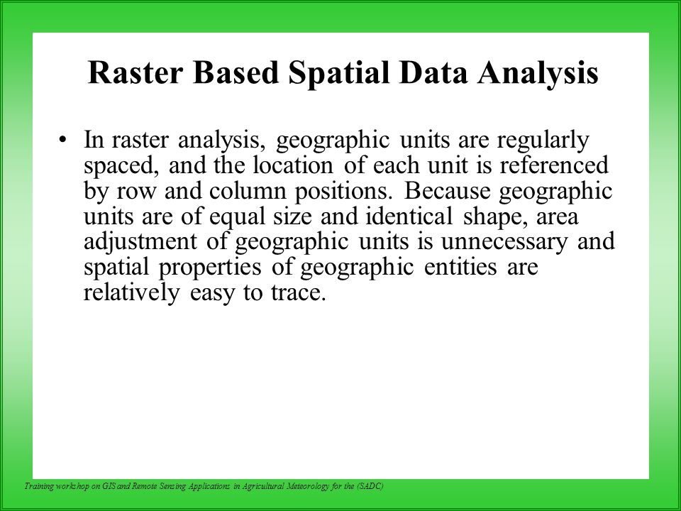 Training workshop on GIS and Remote Sensing Applications in Agricultural Meteorology for the (SADC) Raster Based Spatial Data Analysis In raster analy
