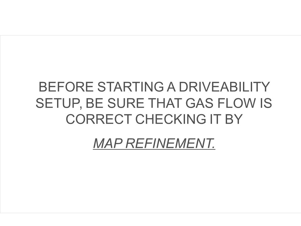 BEFORE STARTING A DRIVEABILITY SETUP, BE SURE THAT GAS FLOW IS CORRECT CHECKING IT BY MAP REFINEMENT.