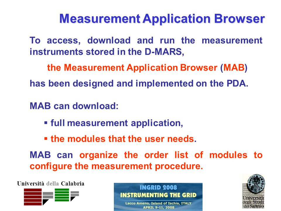 Università della Calabria Measurement Application Browser To access, download and run the measurement instruments stored in the D-MARS, the Measurement Application Browser (MAB) has been designed and implemented on the PDA.
