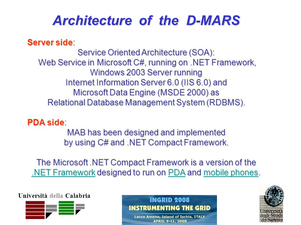 Università della Calabria Architecture of the D-MARS Server side: Service Oriented Architecture (SOA): Web Service in Microsoft C#, running on.NET Framework, Web Service in Microsoft C#, running on.NET Framework, Windows 2003 Server running Internet Information Server 6.0 (IIS 6.0) and Microsoft Data Engine (MSDE 2000) as Relational Database Management System (RDBMS).