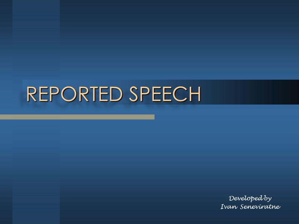 REPORTED SPEECH Developed by Ivan Seneviratne