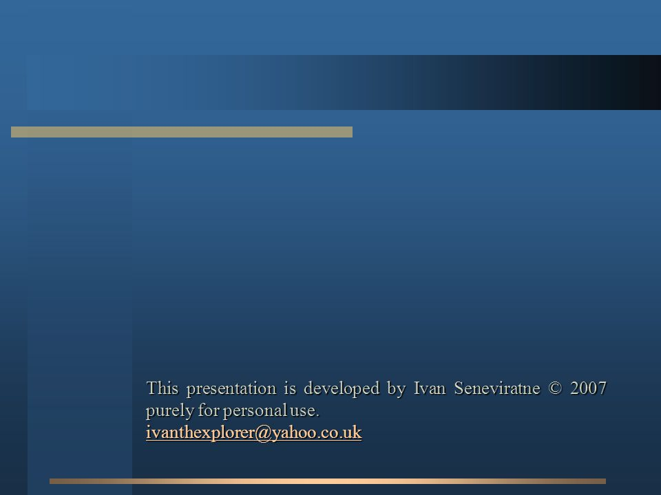 This presentation is developed by Ivan Seneviratne © 2007 purely for personal use. ivanthexplorer@yahoo.co.uk