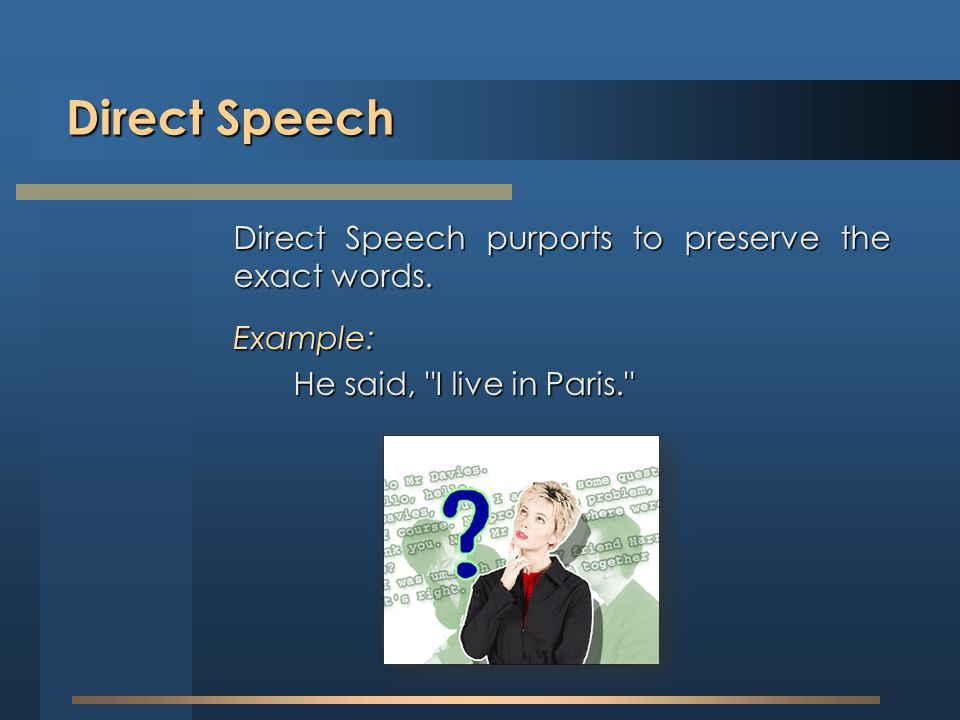 Direct Speech Direct Speech purports to preserve the exact words. Example: He said,
