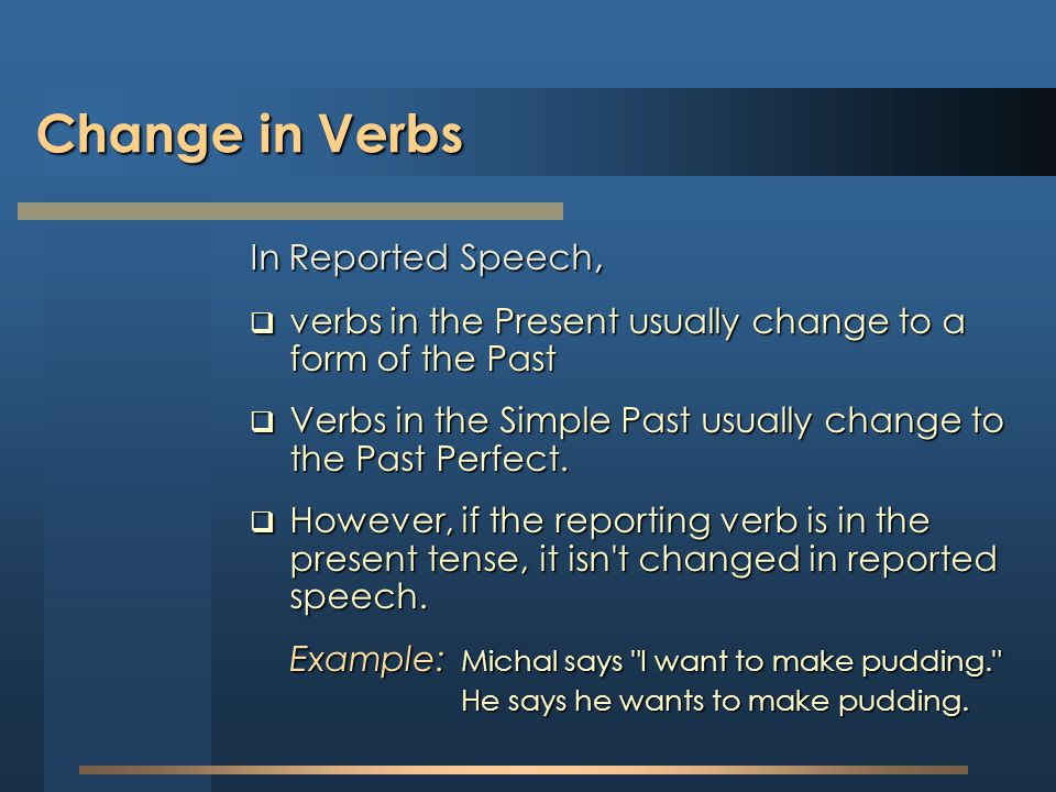 Change in Verbs In Reported Speech, verbs in the Present usually change to a form of the Past verbs in the Present usually change to a form of the Pas