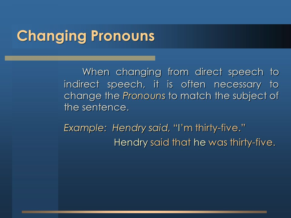 Changing Pronouns When changing from direct speech to indirect speech, it is often necessary to change the Pronouns to match the subject of the senten