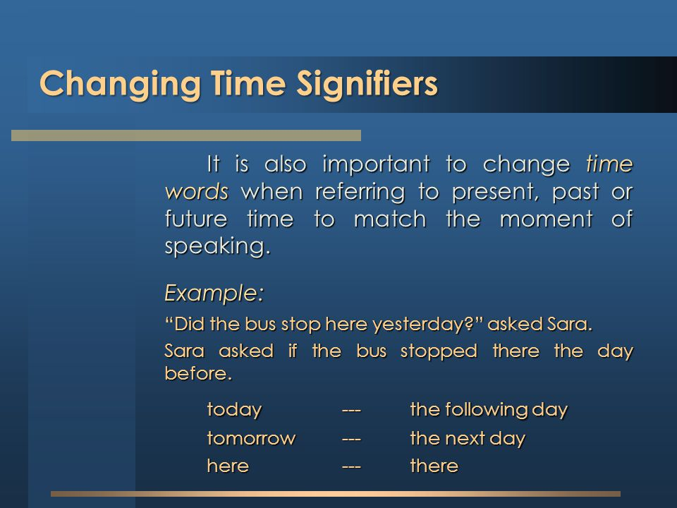 Changing Time Signifiers It is also important to change time words when referring to present, past or future time to match the moment of speaking. Exa