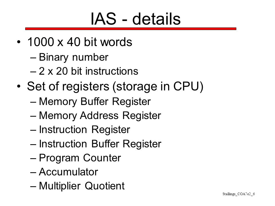 IAS - details 1000 x 40 bit words –Binary number –2 x 20 bit instructions Set of registers (storage in CPU) –Memory Buffer Register –Memory Address Re