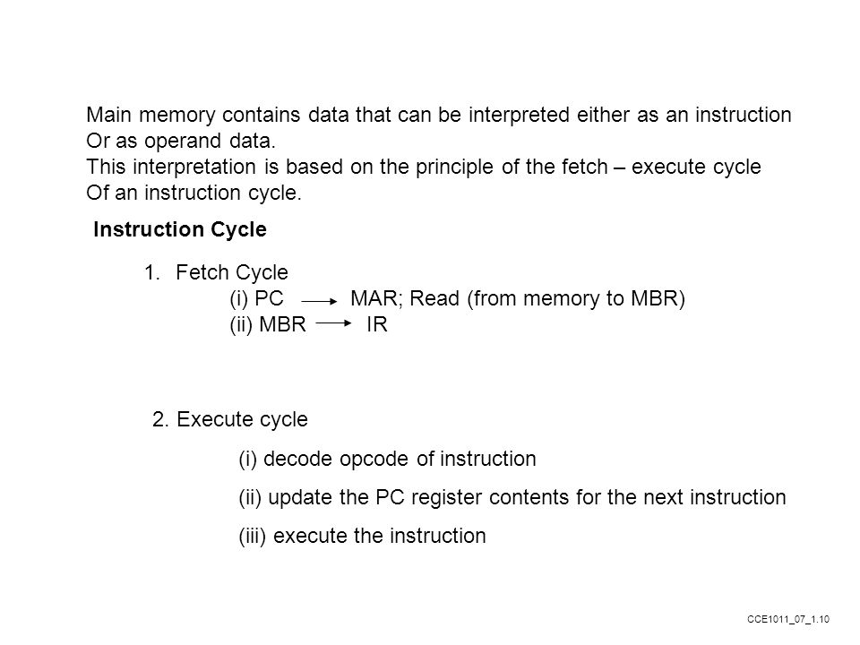 Main memory contains data that can be interpreted either as an instruction Or as operand data. This interpretation is based on the principle of the fe