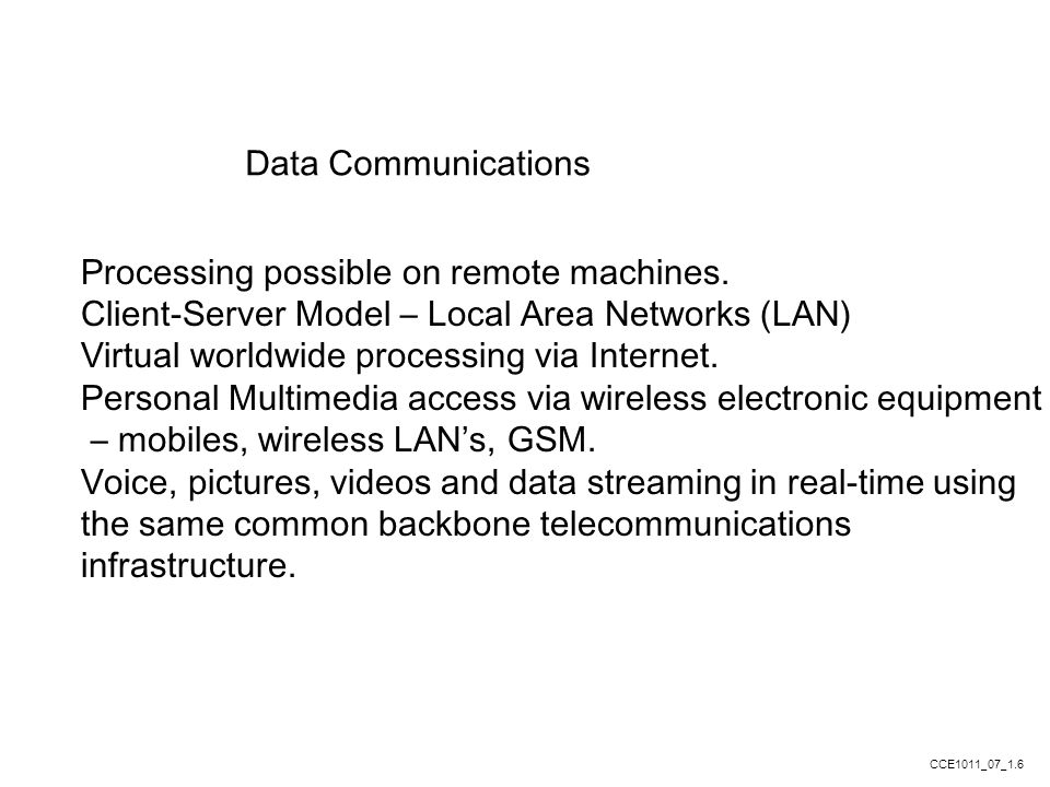 Data Communications Processing possible on remote machines. Client-Server Model – Local Area Networks (LAN) Virtual worldwide processing via Internet.