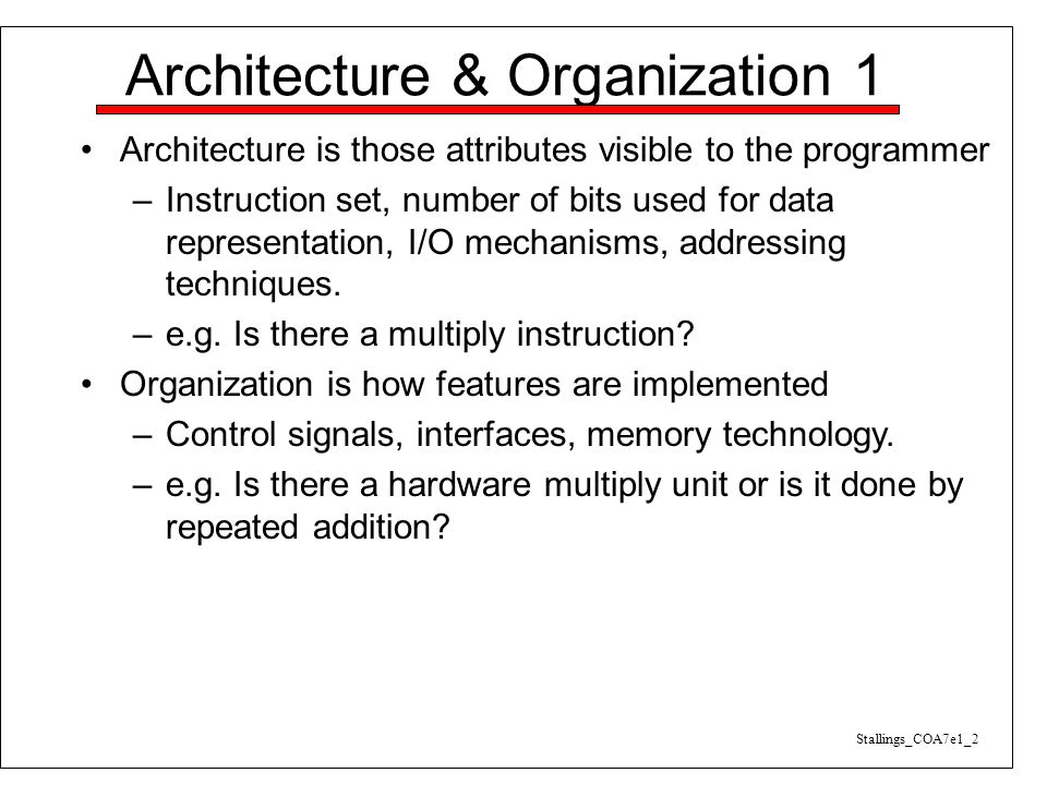 Architecture & Organization 1 Architecture is those attributes visible to the programmer –Instruction set, number of bits used for data representation