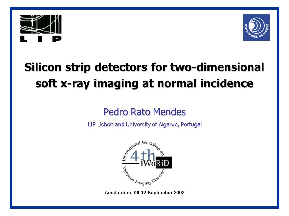 Silicon strip detectors for two-dimensional soft x-ray imaging at normal incidence Pedro Rato Mendes LIP Lisbon and University of Algarve, Portugal Amsterdam, 09-12 September 2002