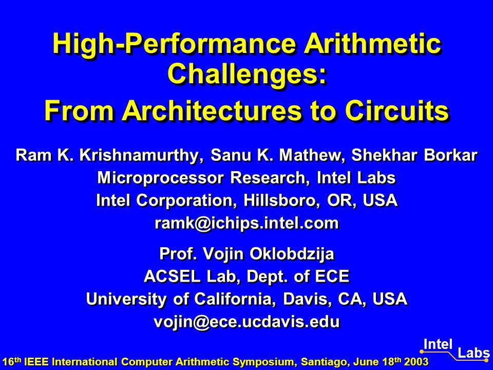 High-Performance Arithmetic Challenges: From Architectures to Circuits Ram K. Krishnamurthy, Sanu K. Mathew, Shekhar Borkar Microprocessor Research, I
