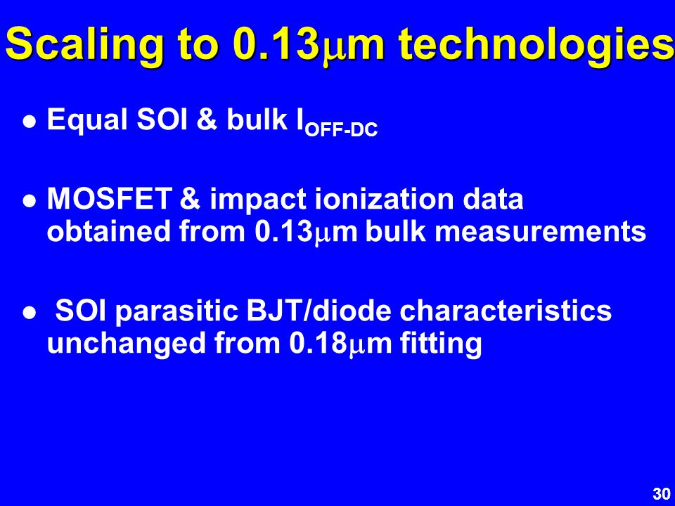 30 Scaling to 0.13 m technologies Equal SOI & bulk I OFF-DC MOSFET & impact ionization data obtained from 0.13 m bulk measurements SOI parasitic BJT/d