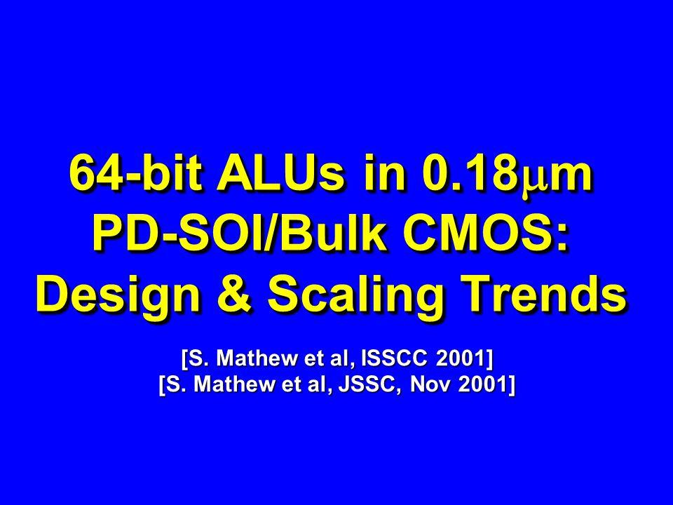 64-bit ALUs in 0.18 m PD-SOI/Bulk CMOS: Design & Scaling Trends [S. Mathew et al, ISSCC 2001] [S. Mathew et al, JSSC, Nov 2001]