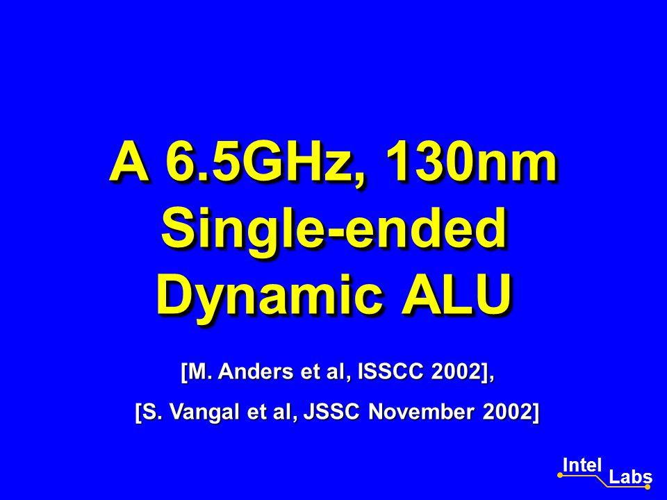 A 6.5GHz, 130nm Single-ended Dynamic ALU Intel Labs [M. Anders et al, ISSCC 2002], [S. Vangal et al, JSSC November 2002]