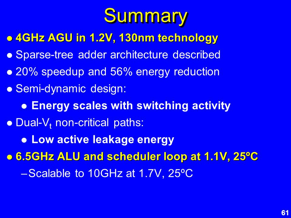 61 SummarySummary 4GHz AGU in 1.2V, 130nm technology 4GHz AGU in 1.2V, 130nm technology Sparse-tree adder architecture described 20% speedup and 56% e