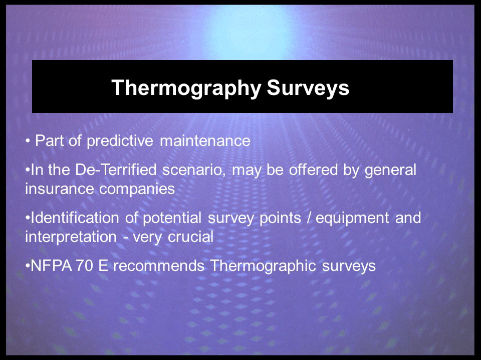 Thermography Surveys Part of predictive maintenance In the De-Terrified scenario, may be offered by general insurance companies Identification of potential survey points / equipment and interpretation - very crucial NFPA 70 E recommends Thermographic surveys