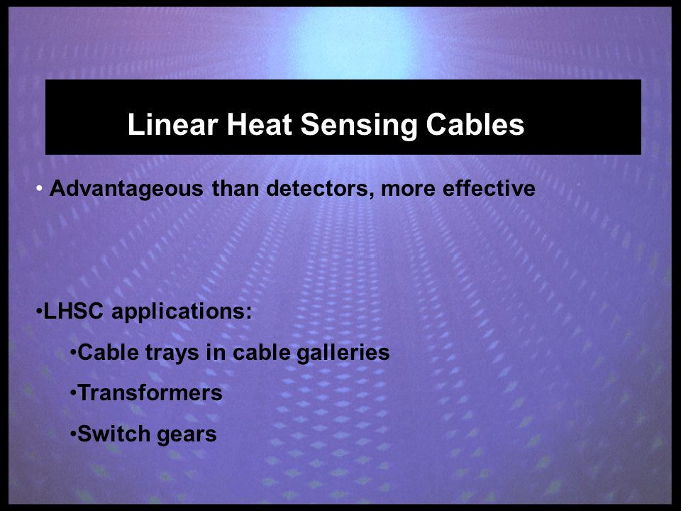 Linear Heat Sensing Cables Advantageous than detectors, more effective LHSC applications: Cable trays in cable galleries Transformers Switch gears