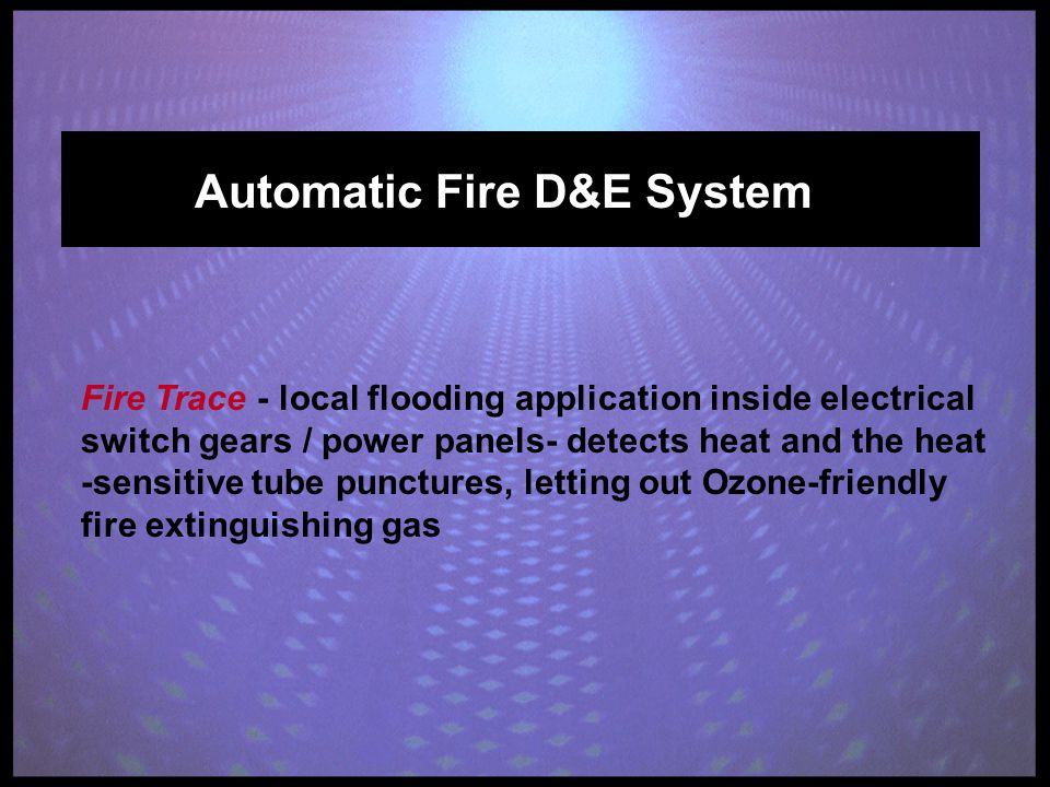 Automatic Fire D&E System Fire Trace - local flooding application inside electrical switch gears / power panels- detects heat and the heat -sensitive tube punctures, letting out Ozone-friendly fire extinguishing gas