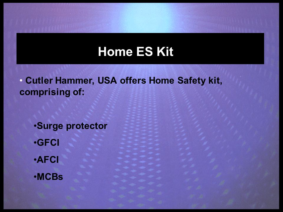 Home ES Kit Cutler Hammer, USA offers Home Safety kit, comprising of: Surge protector GFCI AFCI MCBs