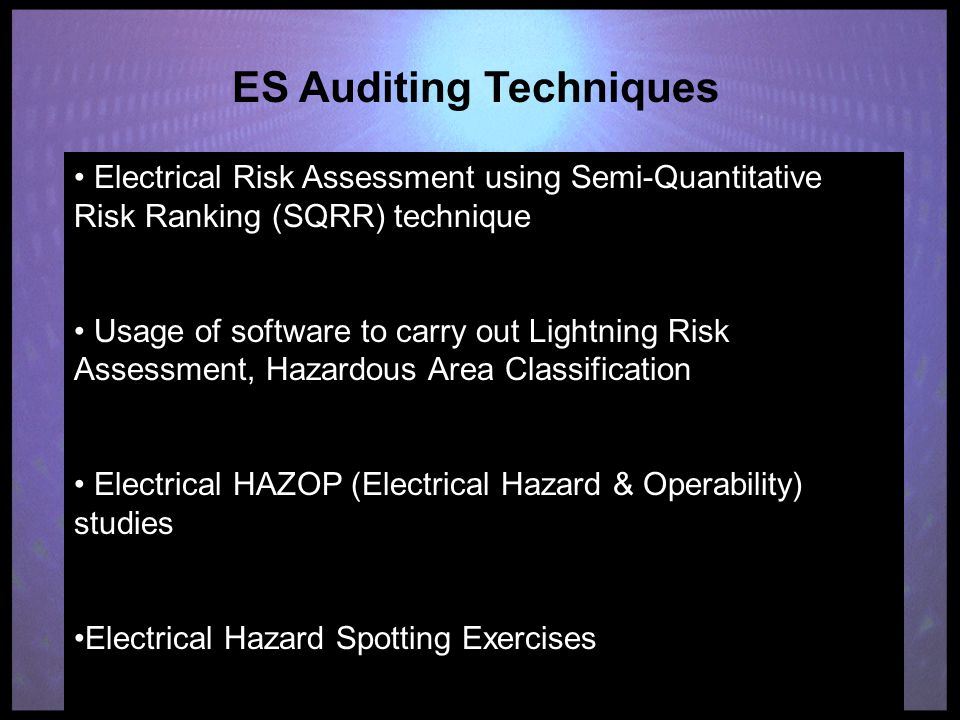 ES Auditing Techniques Electrical Risk Assessment using Semi-Quantitative Risk Ranking (SQRR) technique Usage of software to carry out Lightning Risk Assessment, Hazardous Area Classification Electrical HAZOP (Electrical Hazard & Operability) studies Electrical Hazard Spotting Exercises