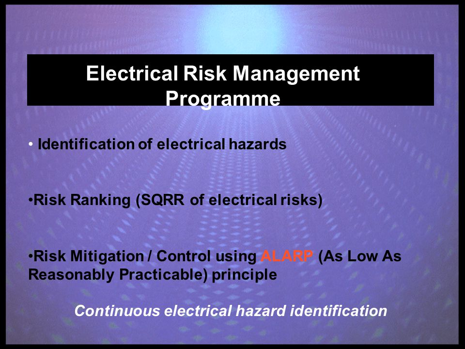 Electrical Risk Management Programme Identification of electrical hazards Risk Ranking (SQRR of electrical risks) Risk Mitigation / Control using ALARP (As Low As Reasonably Practicable) principle Continuous electrical hazard identification