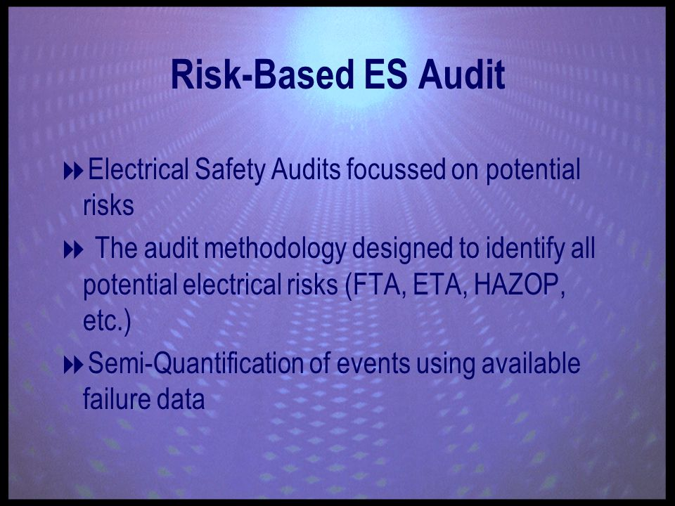 Risk-Based ES Audit Electrical Safety Audits focussed on potential risks The audit methodology designed to identify all potential electrical risks (FTA, ETA, HAZOP, etc.) Semi-Quantification of events using available failure data