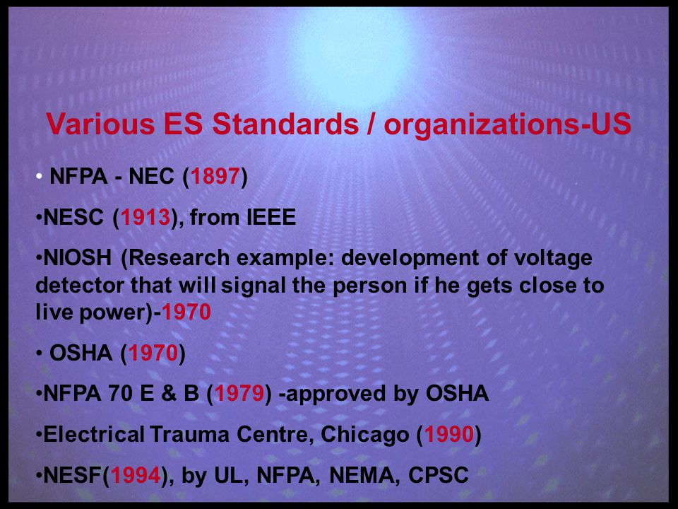 Various ES Standards / organizations-US NFPA - NEC (1897) NESC (1913), from IEEE NIOSH (Research example: development of voltage detector that will signal the person if he gets close to live power)-1970 OSHA (1970) NFPA 70 E & B (1979) -approved by OSHA Electrical Trauma Centre, Chicago (1990) NESF(1994), by UL, NFPA, NEMA, CPSC
