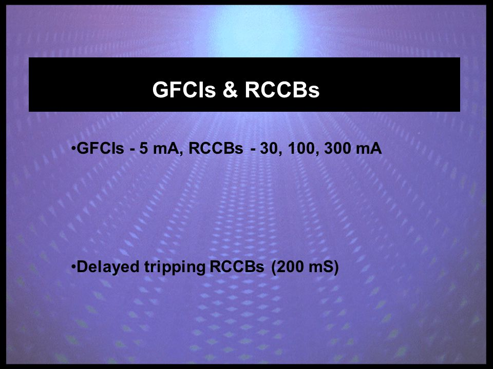 GFCIs & RCCBs GFCIs - 5 mA, RCCBs - 30, 100, 300 mA Delayed tripping RCCBs (200 mS)