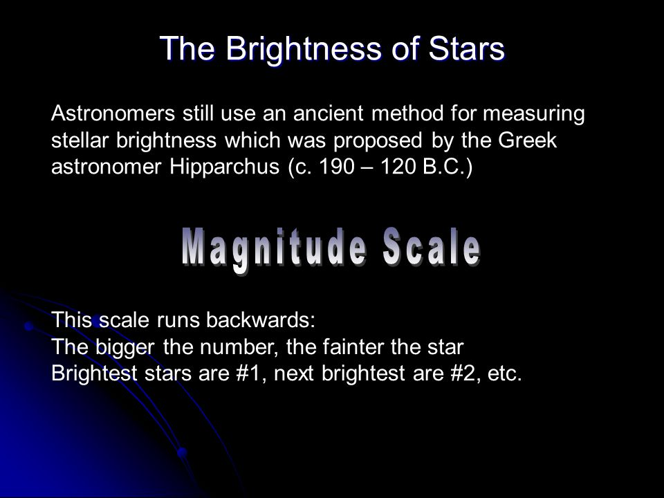 The Brightness of Stars Astronomers still use an ancient method for measuring stellar brightness which was proposed by the Greek astronomer Hipparchus