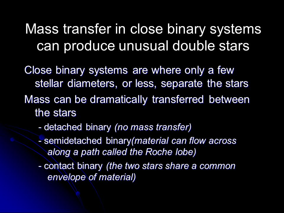 Mass transfer in close binary systems can produce unusual double stars Close binary systems are where only a few stellar diameters, or less, separate
