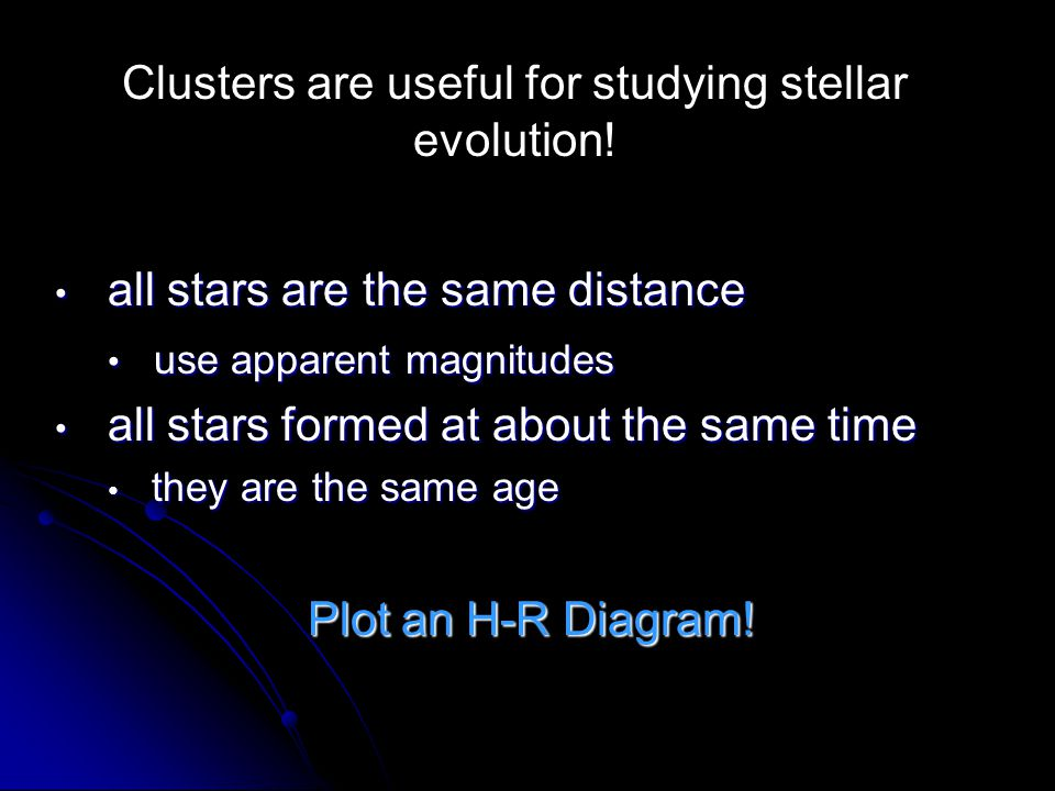 Clusters are useful for studying stellar evolution! all stars are the same distance all stars are the same distance use apparent magnitudes use appare