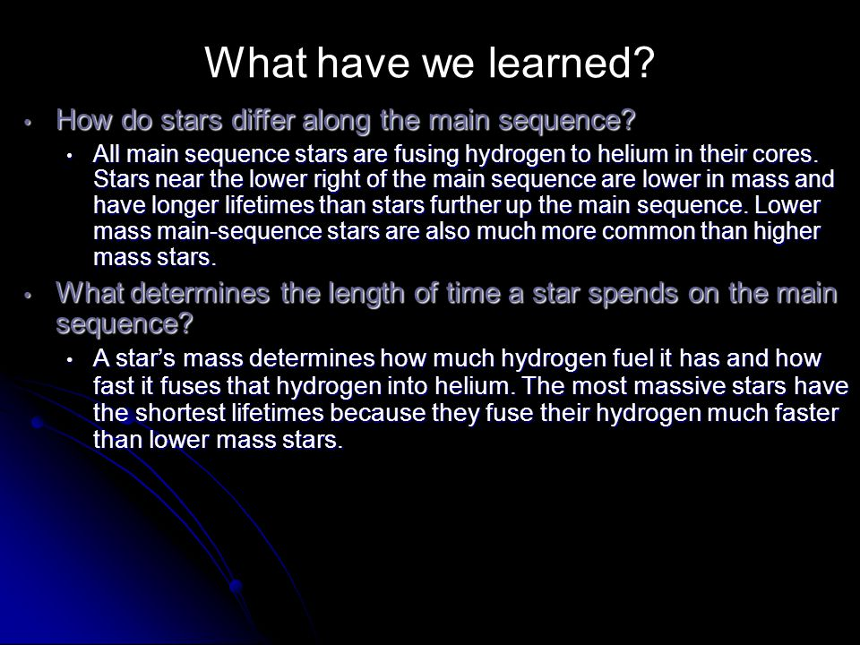 What have we learned? How do stars differ along the main sequence? How do stars differ along the main sequence? All main sequence stars are fusing hyd