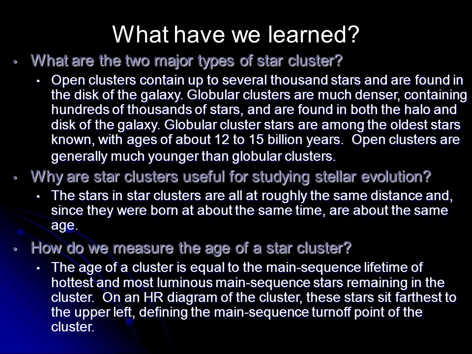 What have we learned? What are the two major types of star cluster? What are the two major types of star cluster? Open clusters contain up to several