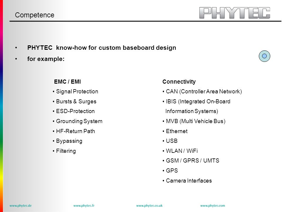 Competence PHYTEC know-how for custom baseboard design for example: EMC / EMI Signal Protection Bursts & Surges ESD-Protection Grounding System HF-Return Path Bypassing Filtering Connectivity CAN (Controller Area Network) IBIS (Integrated On-Board Information Systems) MVB (Multi Vehicle Bus) Ethernet USB WLAN / WiFi GSM / GPRS / UMTS GPS Camera Interfaces