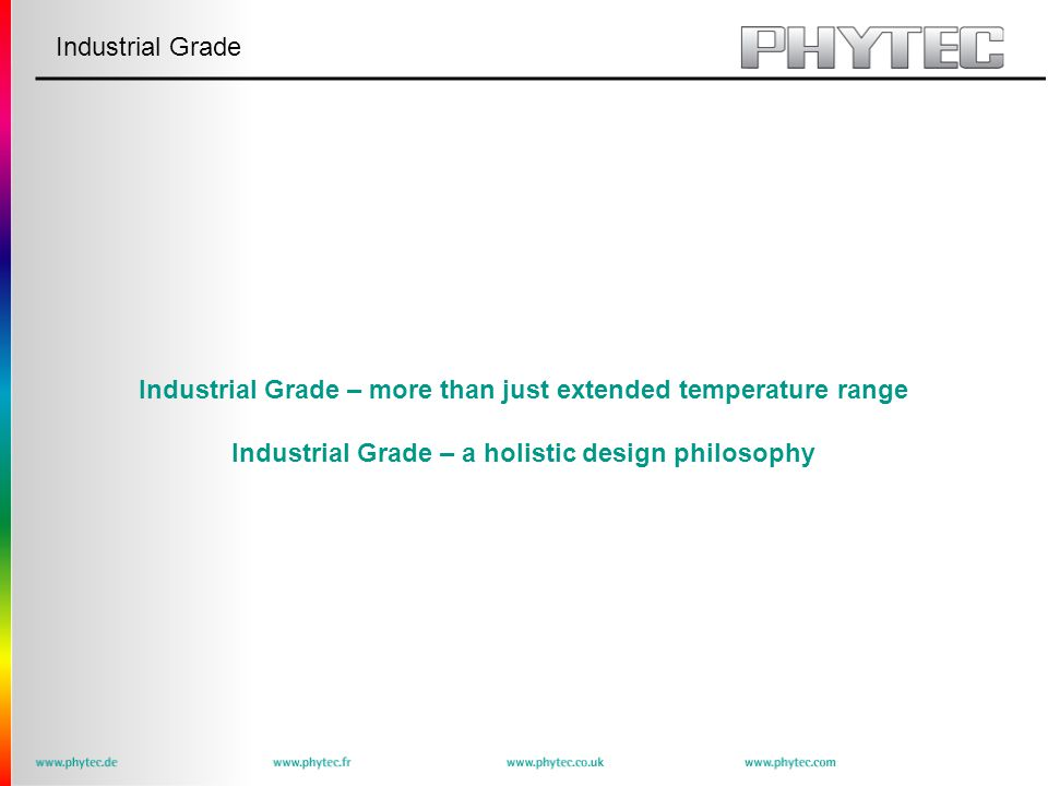 Industrial Grade Industrial Grade – more than just extended temperature range Industrial Grade – a holistic design philosophy