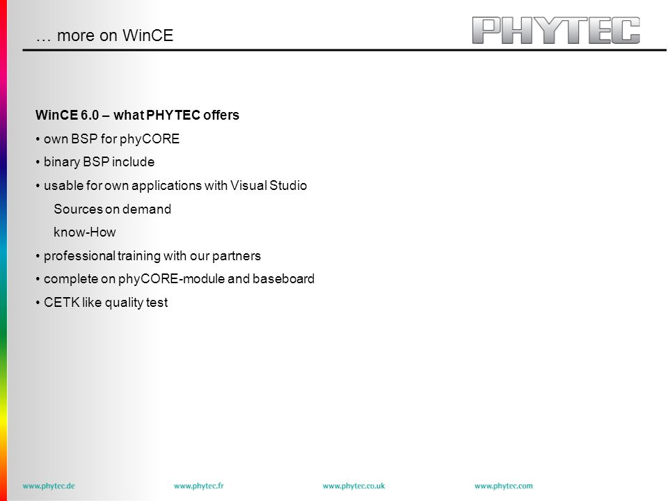 … more on WinCE WinCE 6.0 – what PHYTEC offers own BSP for phyCORE binary BSP include usable for own applications with Visual Studio Sources on demand know-How professional training with our partners complete on phyCORE-module and baseboard CETK like quality test