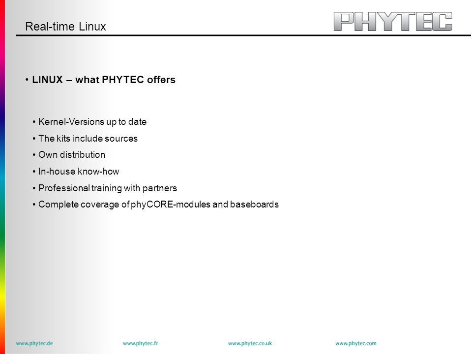 Real-time Linux LINUX – what PHYTEC offers Kernel-Versions up to date The kits include sources Own distribution In-house know-how Professional training with partners Complete coverage of phyCORE-modules and baseboards