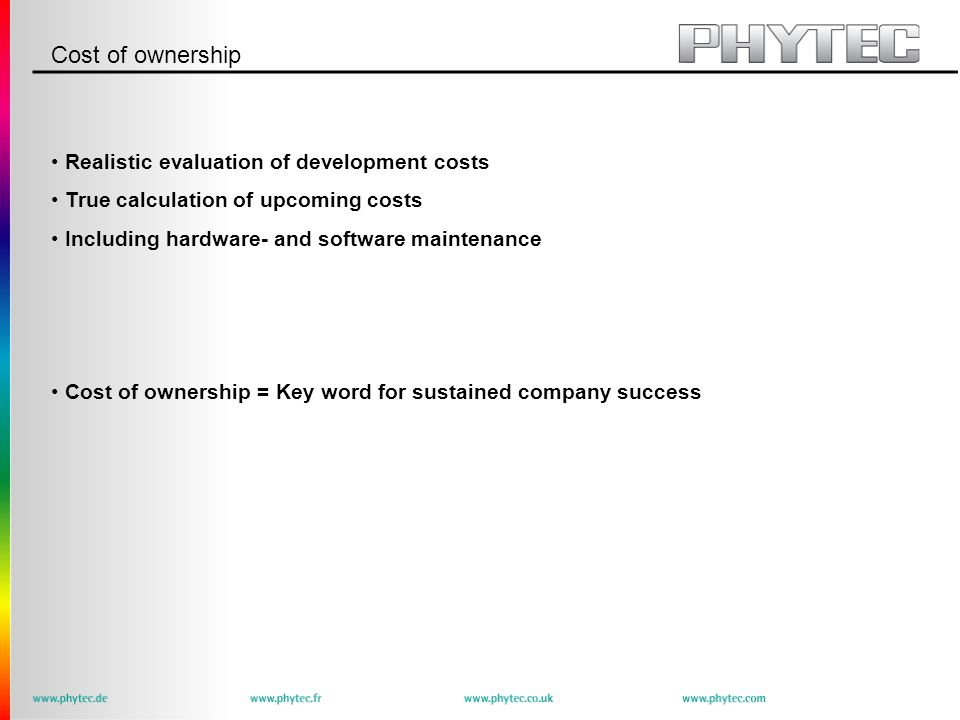 Cost of ownership Realistic evaluation of development costs True calculation of upcoming costs Including hardware- and software maintenance Cost of ownership = Key word for sustained company success