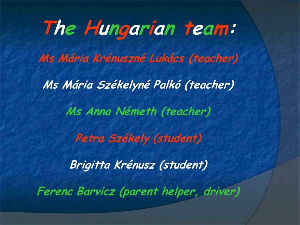 The Hungarian team:The Hungarian team: Ms Mária Krénuszné Lukács (teacher) Ms Mária Székelyné Palkó (teacher) Ms Anna Németh (teacher) Petra Székely (student) Brigitta Krénusz (student) Ferenc Barvicz (parent helper, driver)