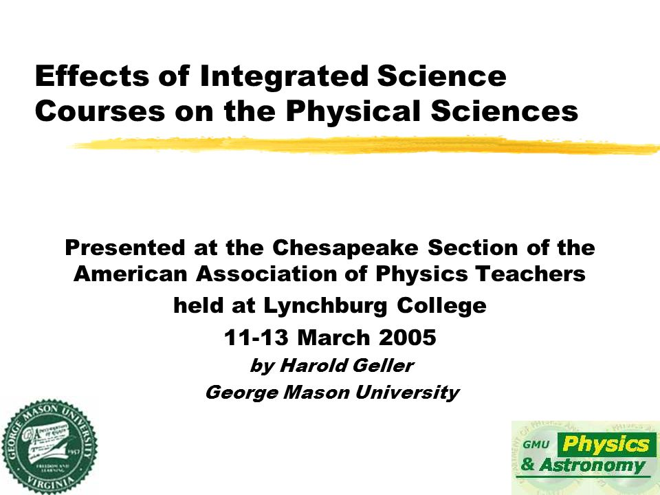 Effects of Integrated Science Courses on the Physical Sciences Presented at the Chesapeake Section of the American Association of Physics Teachers held at Lynchburg College 11-13 March 2005 by Harold Geller George Mason University