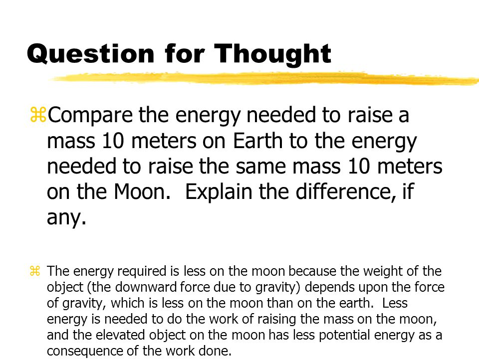 Question for Thought zCompare the energy needed to raise a mass 10 meters on Earth to the energy needed to raise the same mass 10 meters on the Moon.