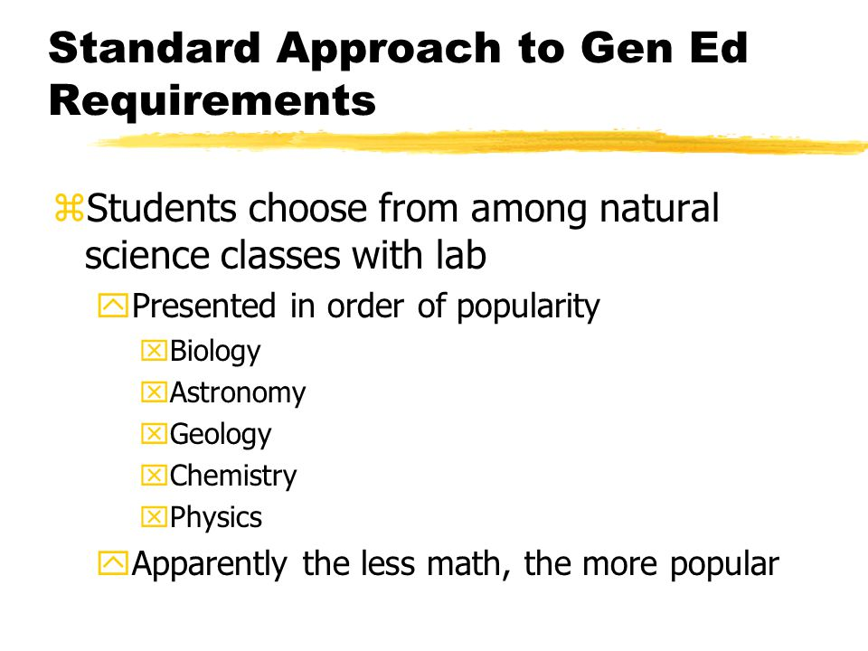 Standard Approach to Gen Ed Requirements zStudents choose from among natural science classes with lab yPresented in order of popularity xBiology xAstronomy xGeology xChemistry xPhysics yApparently the less math, the more popular