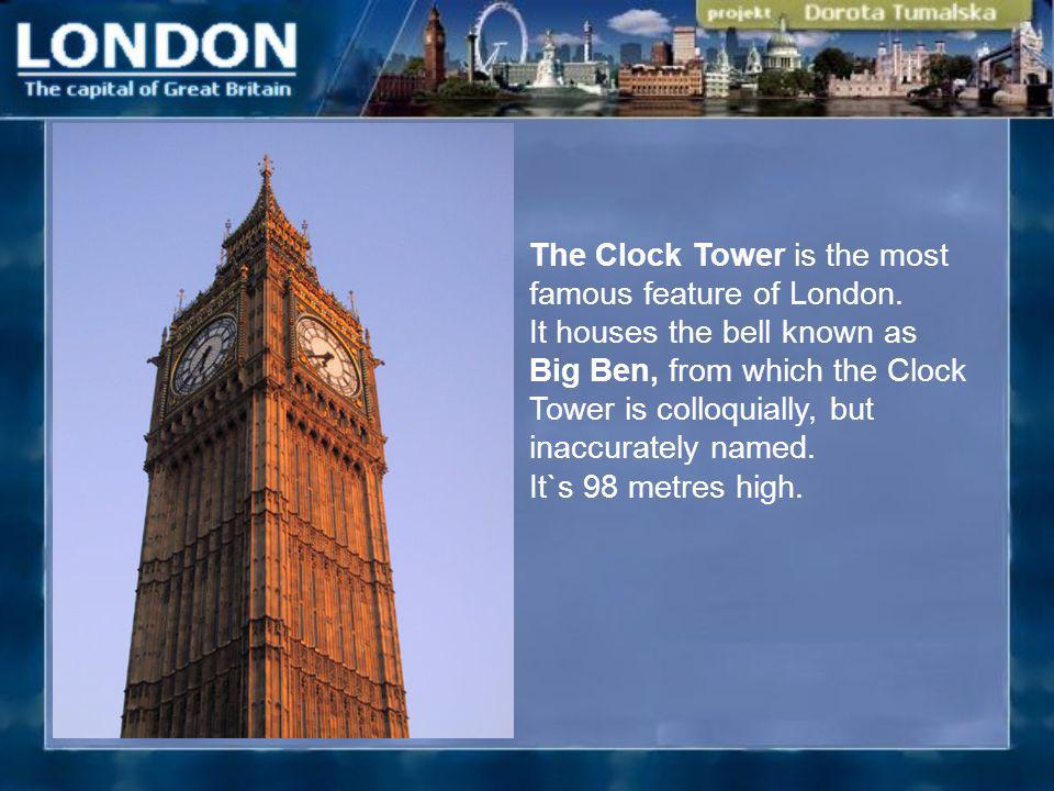 The Clock Tower is the most famous feature of London. It houses the bell known as Big Ben, from which the Clock Tower is colloquially, but inaccuratel