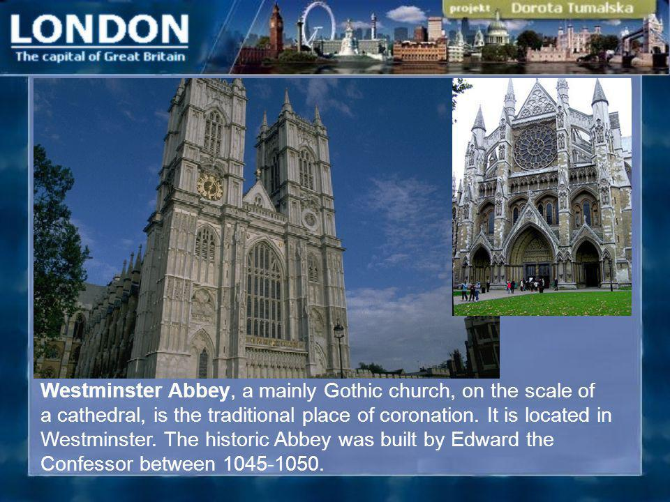 Westminster Abbey, a mainly Gothic church, on the scale of a cathedral, is the traditional place of coronation. It is located in Westminster. The hist