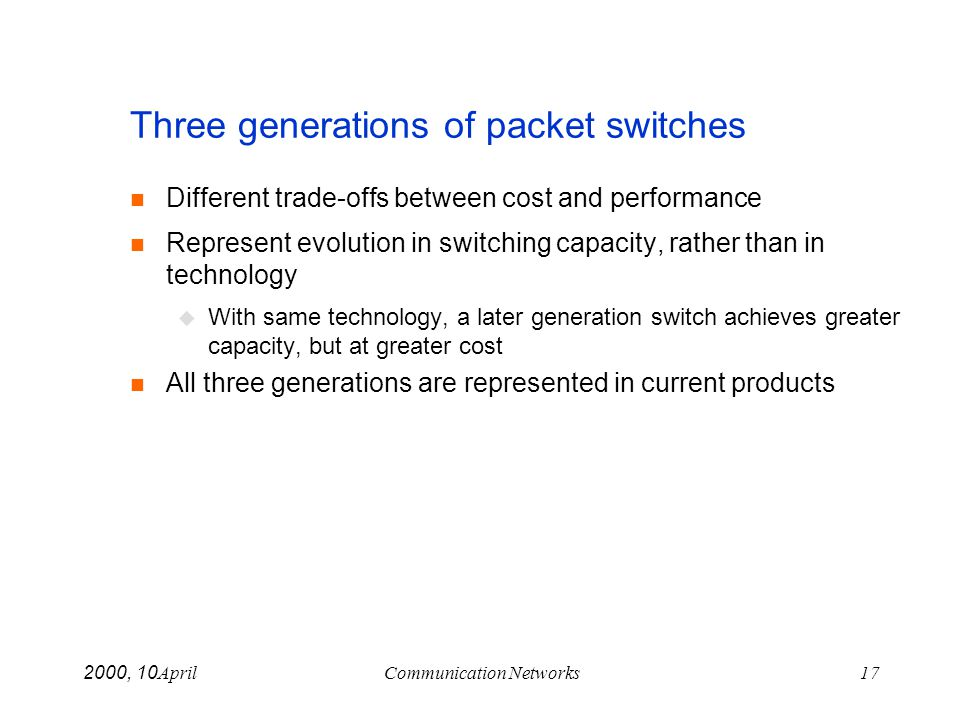 April 10, 2000Communication Networks17 Three generations of packet switches n Different trade-offs between cost and performance n Represent evolution