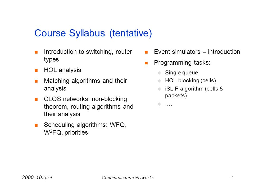 April 10, 2000Communication Networks2 Course Syllabus (tentative) Introduction to switching, router types HOL analysis Matching algorithms and their a