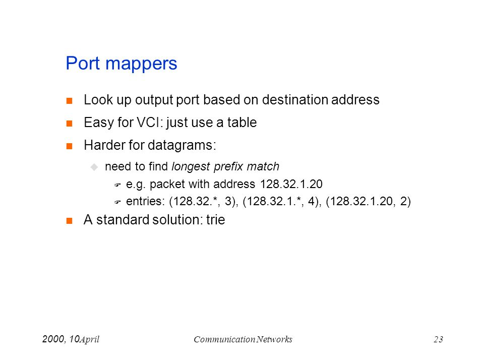 April 10, 2000Communication Networks23 Port mappers Look up output port based on destination address Easy for VCI: just use a table Harder for datagra